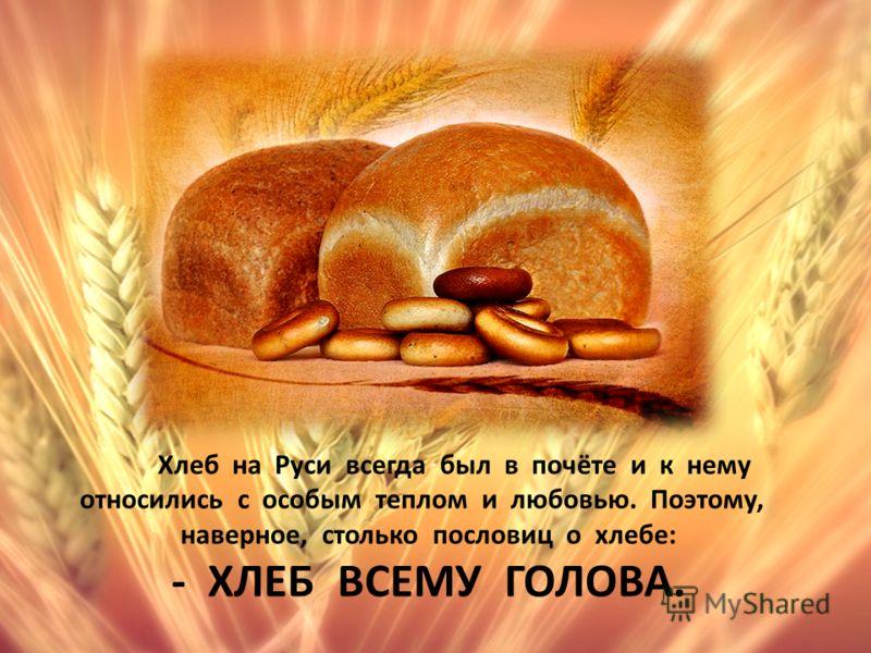 Хлеб на Руси всегда был в почёте и к нему относились с особым теплом и любовью. Поэтому, наверное, столько пословиц о хлебе: - ХЛЕБ ВСЕМУ ГОЛОВА.