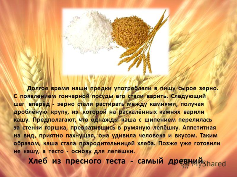 Долгое время наши предки употребляли в пищу сырое зерно. С появлением гончарной посуды его стали варить. Следующий шаг вперёд - зерно стали растирать между камнями, получая дроблёную крупу, из которой на раскалённых камнях варили кашу. Предполагают,