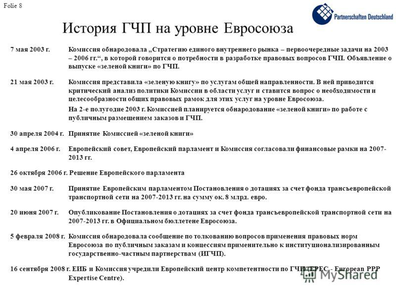 Folie 8 История ГЧП на уровне Евросоюза 7 мая 2003 г.Комиссия обнародовала Стратегию единого внутреннего рынка – первоочередные задачи на 2003 – 2006 гг., в которой говорится о потребности в разработке правовых вопросов ГЧП. Объявление о выпуске «зел