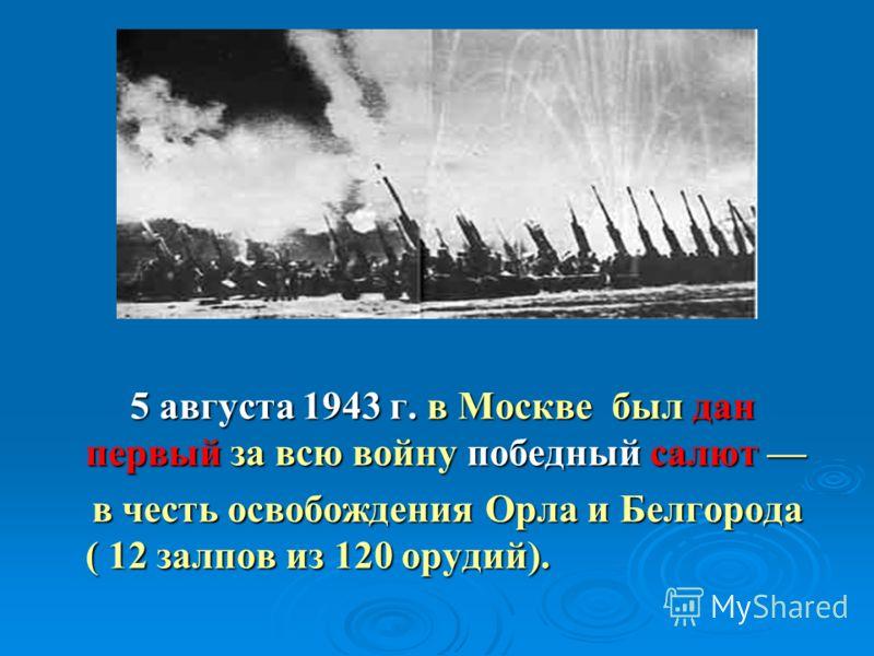 5 августа 1943 г. в Москве был дан первый за всю войну победный салют 5 августа 1943 г. в Москве был дан первый за всю войну победный салют в честь освобождения Орла и Белгорода ( 12 залпов из 120 орудий). в честь освобождения Орла и Белгорода ( 12 з