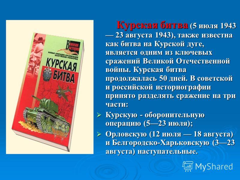 Курская битва (5 июля 1943 23 августа 1943), также известна как битва на Курской дуге, является одним из ключевых сражений Великой Отечественной войны. Курская битва продолжалась 50 дней. В советской и российской историографии принято разделять сраже