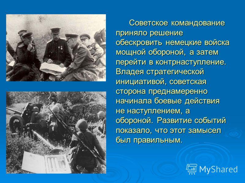 Советское командование приняло решение обескровить немецкие войска мощной обороной, а затем перейти в контрнаступление. Владея стратегической инициативой, советская сторона преднамеренно начинала боевые действия не наступлением, а обороной. Развитие