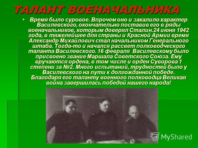 ТАЛАНТ ВОЕНАЧАЛЬНИКА Время было суровое. Впрочем оно и закалило характер Василевского, окончательно поставив его в ряды военачальников, которым доверял Сталин.24 июня 1942 года, в тяжелейшее для страны и Красной Армии время Александр Михайлович стал
