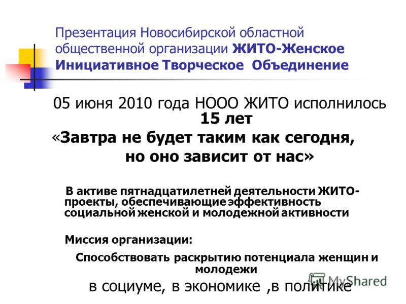 Презентация Новосибирской областной общественной организации ЖИТО-Женское Инициативное Творческое Объединение 05 июня 2010 года НООО ЖИТО исполнилось 15 лет «Завтра не будет таким как сегодня, но оно зависит от нас» В активе пятнадцатилетней деятельн