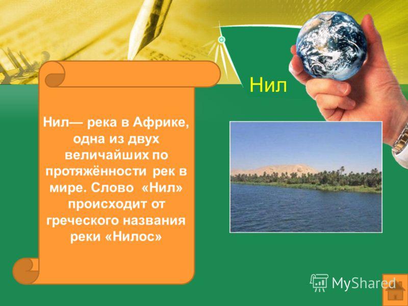 Нил Нил река в Африке, одна из двух величайших по протяжённости рек в мире. Слово «Нил» происходит от греческого названия реки «Нилос»