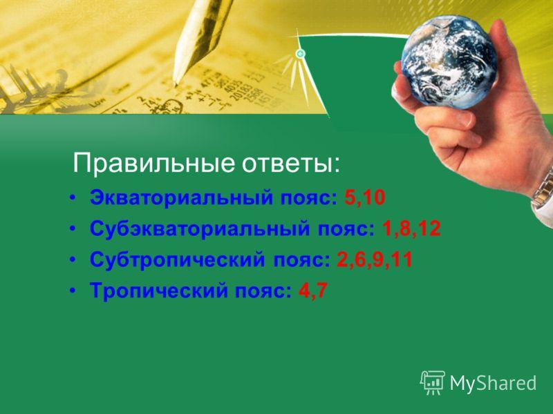 Правильные ответы: Экваториальный пояс: 5,10 Субэкваториальный пояс: 1,8,12 Субтропический пояс: 2,6,9,11 Тропический пояс: 4,7