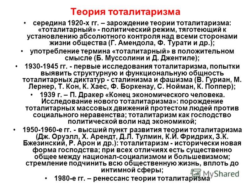 Теория тоталитаризма середина 1920-х гг. – зарождение теории тоталитаризма: «тоталитарный» - политический режим, тяготеющий к установлению абсолютного контроля над всеми сторонами жизни общества (Г. Амендола, Ф. Турати и др.); употребление термина «т