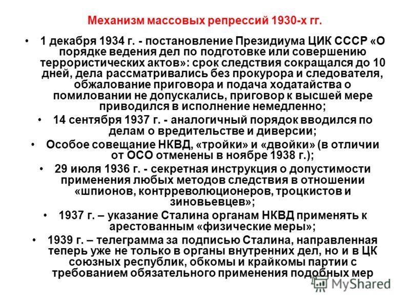 Механизм массовых репрессий 1930-х гг. 1 декабря 1934 г. - постановление Президиума ЦИК СССР «О порядке ведения дел по подготовке или совершению террористических актов»: срок следствия сокращался до 10 дней, дела рассматривались без прокурора и следо