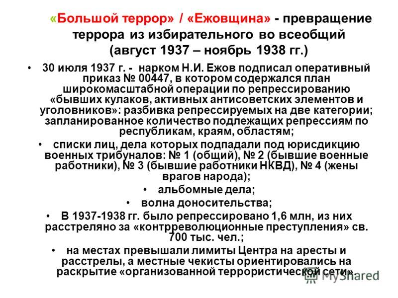 «Большой террор» / «Ежовщина» - превращение террора из избирательного во всеобщий (август 1937 – ноябрь 1938 гг.) 30 июля 1937 г. - нарком Н.И. Ежов подписал оперативный приказ 00447, в котором содержался план широкомасштабной операции по репрессиров