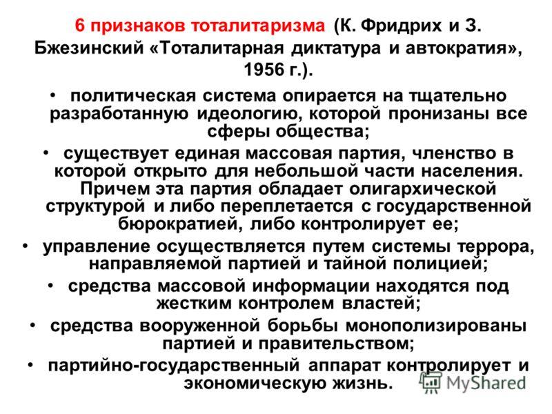 6 признаков тоталитаризма (К. Фридрих и З. Бжезинский «Тоталитарная диктатура и автократия», 1956 г.). политическая система опирается на тщательно разработанную идеологию, которой пронизаны все сферы общества; существует единая массовая партия, членс