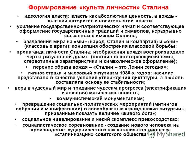 Формирование «культа личности» Сталина идеология власти: власть как абсолютная ценность, а вождь - высший авторитет и носитель этой власти; усиление государственно-патриотических начал и соответствующее оформление государственных традиций и символов,