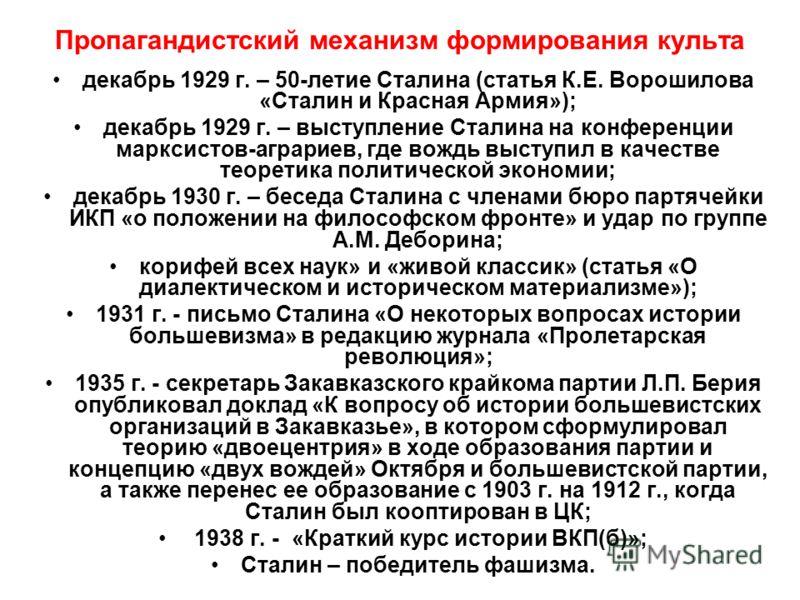 Пропагандистский механизм формирования культа декабрь 1929 г. – 50-летие Сталина (статья К.Е. Ворошилова «Сталин и Красная Армия»); декабрь 1929 г. – выступление Сталина на конференции марксистов-аграриев, где вождь выступил в качестве теоретика поли