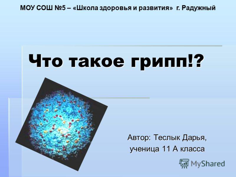 Что такое грипп!? Автор: Теслык Дарья, ученица 11 А класса