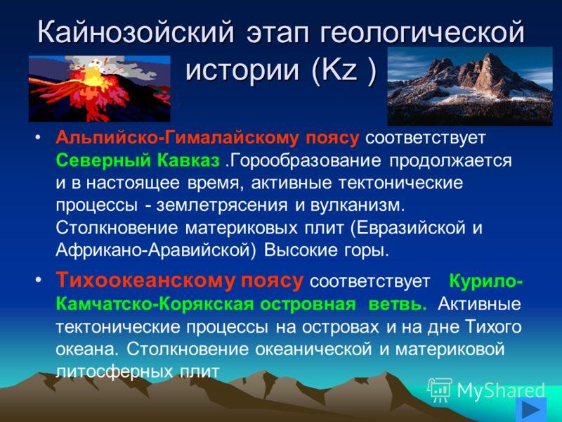 Мезозойский этап геологической истории (Mz ) Происходит складчатость и горообразование-это Восточное Забайкалье, юг Дальнего Востока с Сихотэ-Алинем, Северо-Восточная Сибирь, Верхояно-Колымо-Чукотская складчатая система (S=5 млн. кв. км) На востоке с