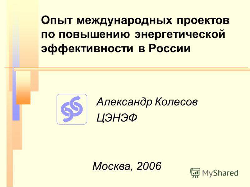 Опыт международных проектов по повышению энергетической эффективности в России Александр Колесов ЦЭНЭФ Москва, 2006