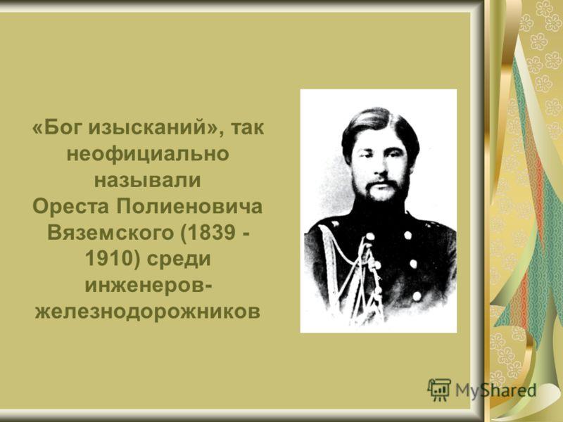 «Бог изысканий», так неофициально называли Ореста Полиеновича Вяземского (1839 - 1910) среди инженеров- железнодорожников