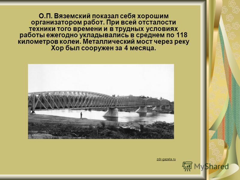 О.П. Вяземский показал себя хорошим организатором работ. При всей отсталости техники того времени и в трудных условиях работы ежегодно укладывались в среднем по 118 километров колеи. Металлический мост через реку Хор был сооружен за 4 месяца. zdr-gaz