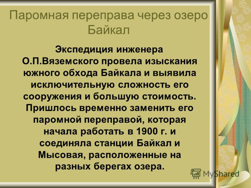 Паромная переправа через озеро Байкал Экспедиция инженера О.П.Вяземского провела изыскания южного обхода Байкала и выявила исключительную сложность его сооружения и большую стоимость. Пришлось временно заменить его паромной переправой, которая начала