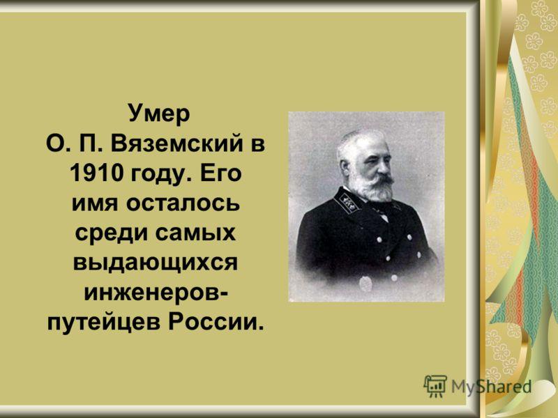 Умер О. П. Вяземский в 1910 году. Его имя осталось среди самых выдающихся инженеров- путейцев России.