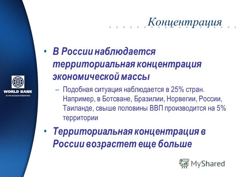 Концентрация В России наблюдается территориальная концентрация экономической массы –Подобная ситуация наблюдается в 25% стран. Например, в Ботсване, Бразилии, Норвегии, России, Таиланде, свыше половины ВВП производится на 5% территории Территориальна