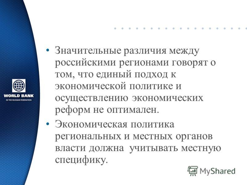 Значительные различия между российскими регионами говорят о том, что единый подход к экономической политике и осуществлению экономических реформ не оптимален. Экономическая политика региональных и местных органов власти должна учитывать местную специ