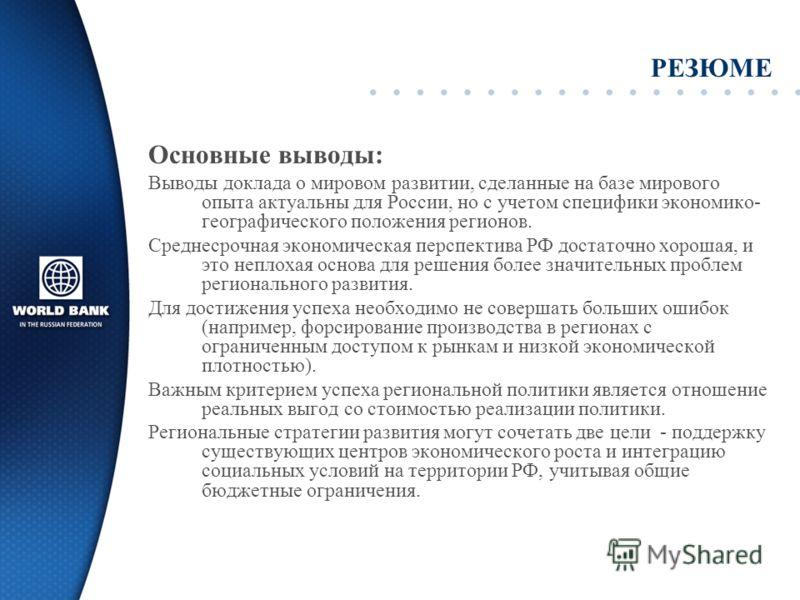 РЕЗЮМЕ Основные выводы: Выводы доклада о мировом развитии, сделанные на базе мирового опыта актуальны для России, но с учетом специфики экономико- географического положения регионов. Среднесрочная экономическая перспектива РФ достаточно хорошая, и эт