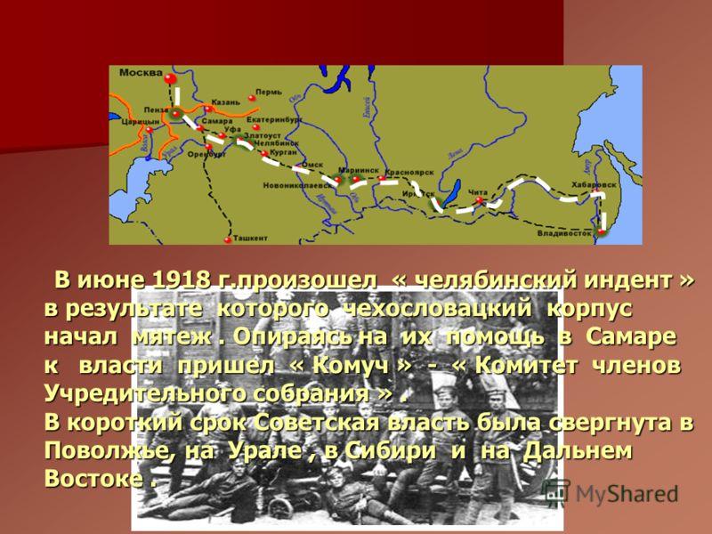 В июне 1918 г.произошел « челябинский индент » в результате которого чехословацкий корпус начал мятеж. Опираясь на их помощь в Самаре к власти пришел « Комуч » - « Комитет членов Учредительного собрания ». В июне 1918 г.произошел « челябинский индент