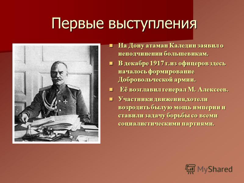 Первые выступления На Дону атаман Каледин заявил о неподчинении большевикам. На Дону атаман Каледин заявил о неподчинении большевикам. В декабре 1917 г.из офицеров здесь началось формирование Добровольческой армии. В декабре 1917 г.из офицеров здесь