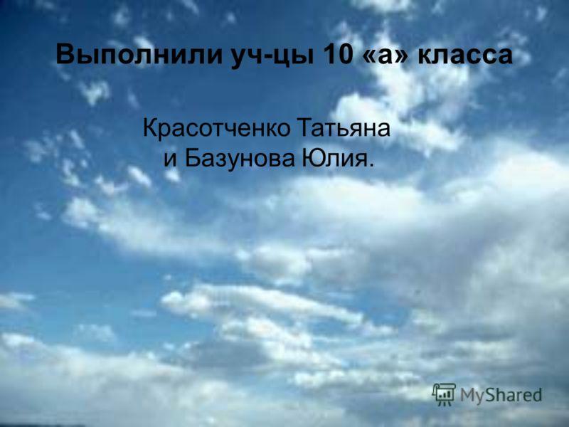 Выполнили уч-цы 10 «а» класса Красотченко Татьяна и Базунова Юлия.