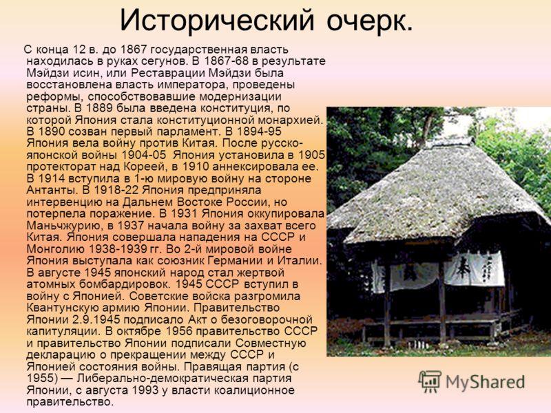 Исторический очерк. С конца 12 в. до 1867 государственная власть находилась в руках сегунов. В 1867-68 в результате Мэйдзи исин, или Реставрации Мэйдзи была восстановлена власть императора, проведены реформы, способствовавшие модернизации страны. В 1