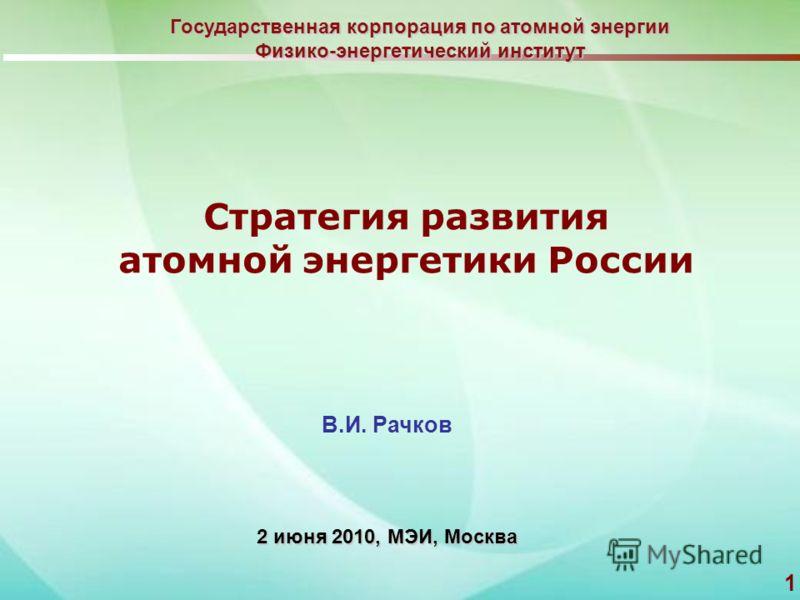 1 2 июня 2010, МЭИ, Москва Стратегия развития атомной энергетики России Государственная корпорация по атомной энергии Физико-энергетический институт В.И. Рачков