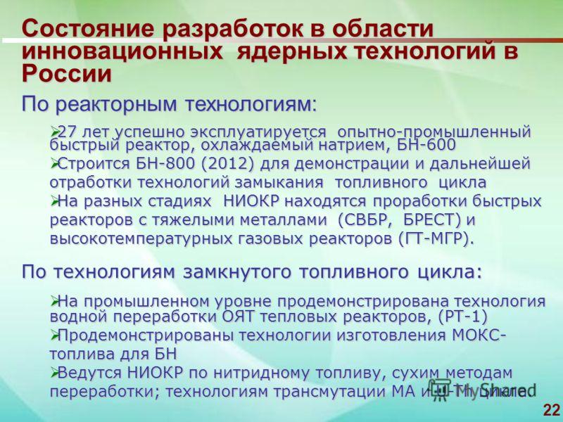22 Состояние разработок в области инновационных ядерных технологий в России По реакторным технологиям: 27 лет успешно эксплуатируется опытно-промышленный быстрый реактор, охлаждаемый натрием, БН-600 27 лет успешно эксплуатируется опытно-промышленный