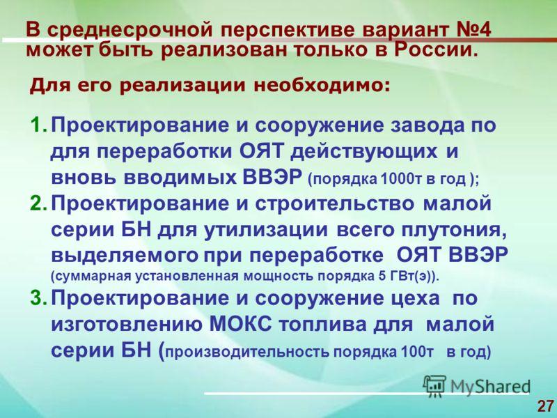 27 В среднесрочной перспективе вариант 4 может быть реализован только в России. 1.Проектирование и сооружение завода по для переработки ОЯТ действующих и вновь вводимых ВВЭР (порядка 1000т в год ); 2.Проектирование и строительство малой серии БН для