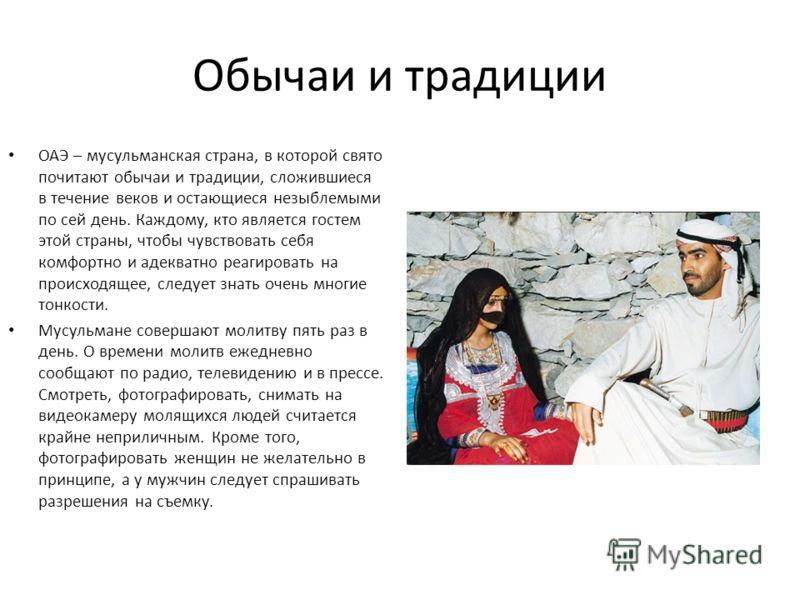 Обычаи и традиции ОАЭ – мусульманская страна, в которой свято почитают обычаи и традиции, сложившиеся в течение веков и остающиеся незыблемыми по сей день. Каждому, кто является гостем этой страны, чтобы чувствовать себя комфортно и адекватно реагиро