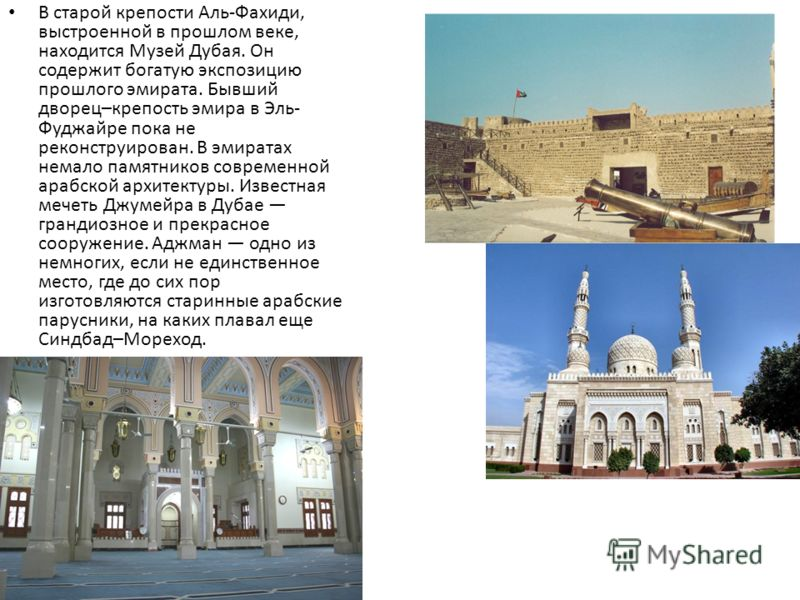 В старой крепости Аль-Фахиди, выстроенной в прошлом веке, находится Музей Дубая. Он содержит богатую экспозицию прошлого эмирата. Бывший дворец–крепость эмира в Эль- Фуджайре пока не реконструирован. В эмиратах немало памятников современной арабской