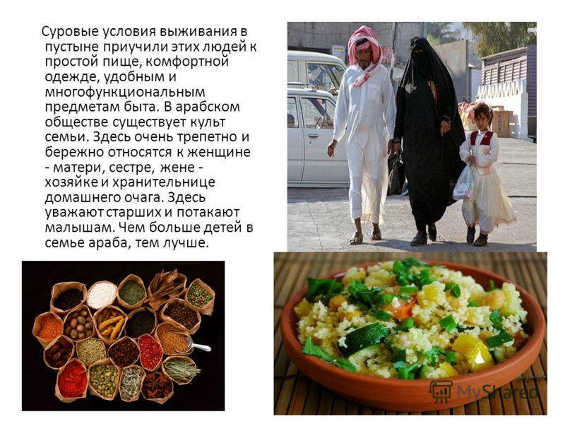 Суровые условия выживания в пустыне приучили этих людей к простой пище, комфортной одежде, удобным и многофункциональным предметам быта. В арабском обществе существует культ семьи. Здесь очень трепетно и бережно относятся к женщине - матери, сестре,