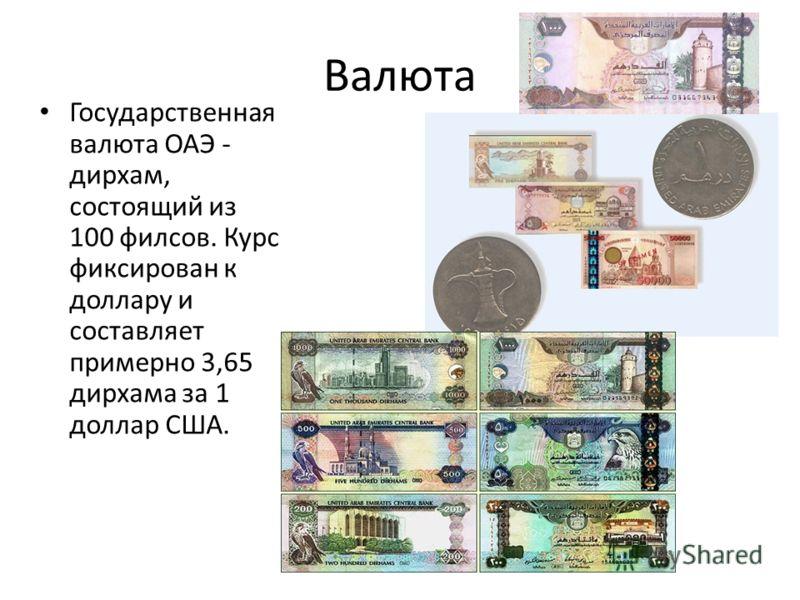 Валюта Государственная валюта ОАЭ - дирхам, состоящий из 100 филсов. Курс фиксирован к доллару и составляет примерно 3,65 дирхама за 1 доллар США.