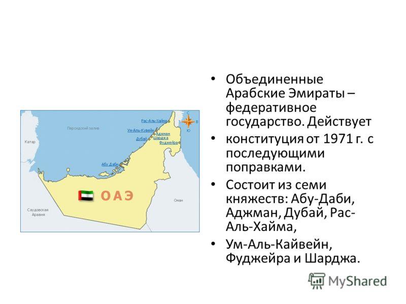 Объединенные Арабские Эмираты – федеративное государство. Действует конституция от 1971 г. с последующими поправками. Состоит из семи княжеств: Абу-Даби, Аджман, Дубай, Рас- Аль-Хайма, Ум-Аль-Кайвейн, Фуджейра и Шарджа.