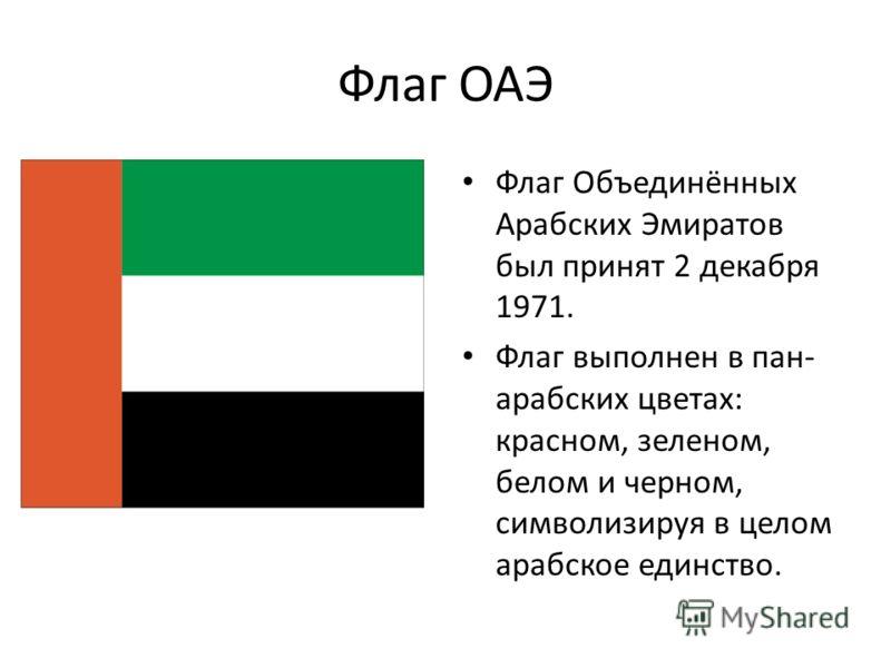 Флаг ОАЭ Флаг Объединённых Арабских Эмиратов был принят 2 декабря 1971. Флаг выполнен в пан- арабских цветах: красном, зеленом, белом и черном, символизируя в целом арабское единство.