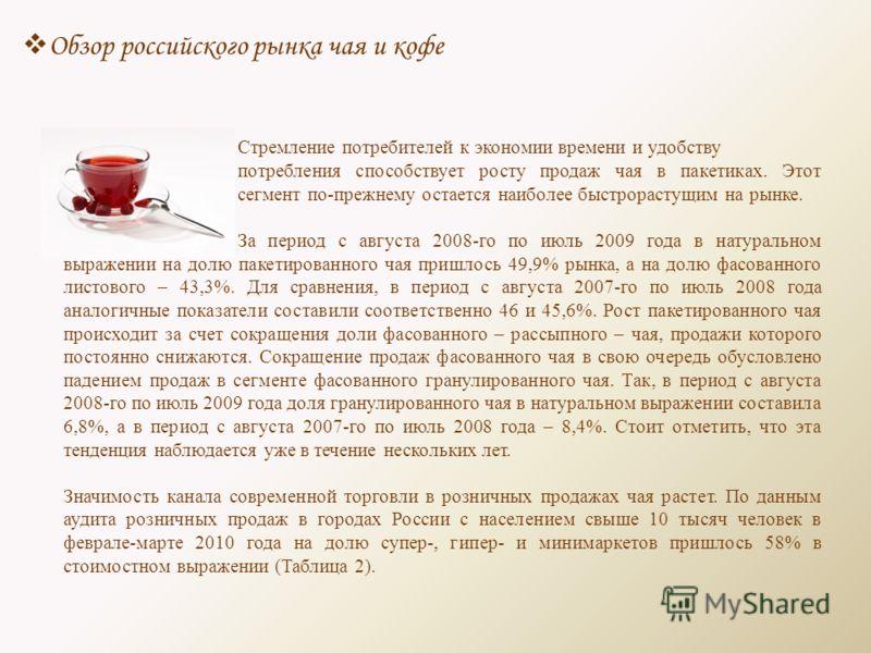 Обзор российского рынка чая и кофе Стремление потребителей к экономии времени и удобству потребления способствует росту продаж чая в пакетиках. Этот сегмент по-прежнему остается наиболее быстрорастущим на рынке. За период с августа 2008-го по июль 20