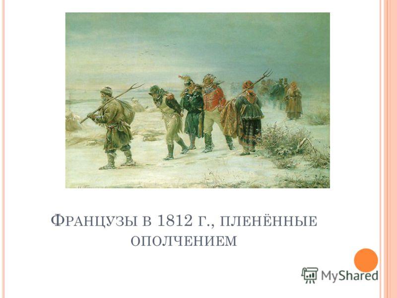 Ф РАНЦУЗЫ В 1812 Г., ПЛЕНЁННЫЕ ОПОЛЧЕНИЕМ