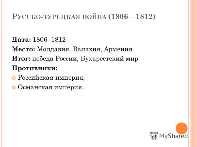 Р УССКО - ТУРЕЦКАЯ ВОЙНА (18061812) Дата: 1806–1812 Место: Молдавия, Валахия, Армения Итог: победа России, Бухарестский мир Противники: Российская империя; Османская империя.