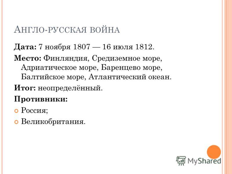 А НГЛО - РУССКАЯ ВОЙНА Дата: 7 ноября 1807 16 июля 1812. Место: Финляндия, Средиземное море, Адриатическое море, Баренцево море, Балтийское море, Атлантический океан. Итог: неопределённый. Противники: Россия; Великобритания.