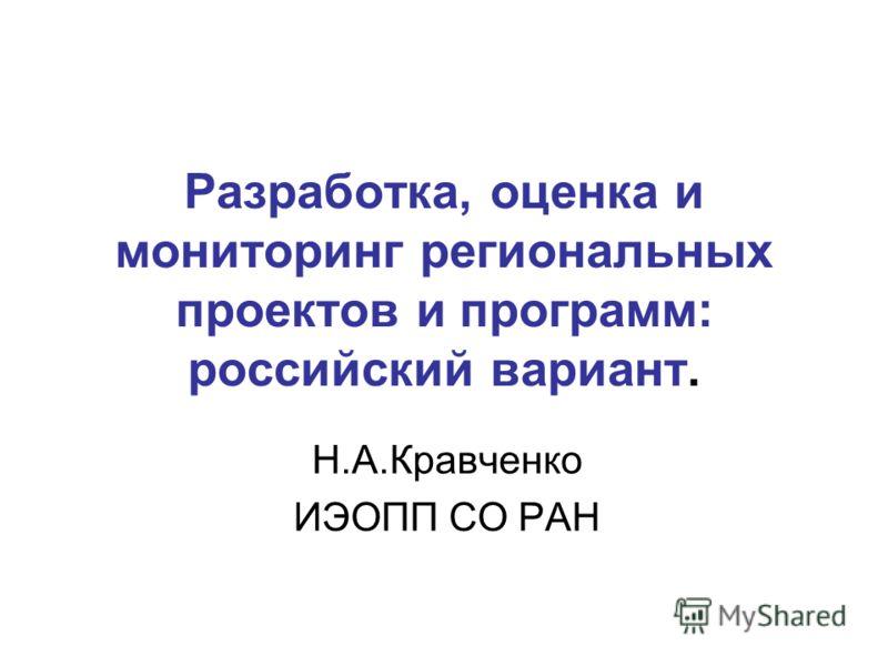 Разработка, оценка и мониторинг региональных проектов и программ: российский вариант. Н.А.Кравченко ИЭОПП СО РАН