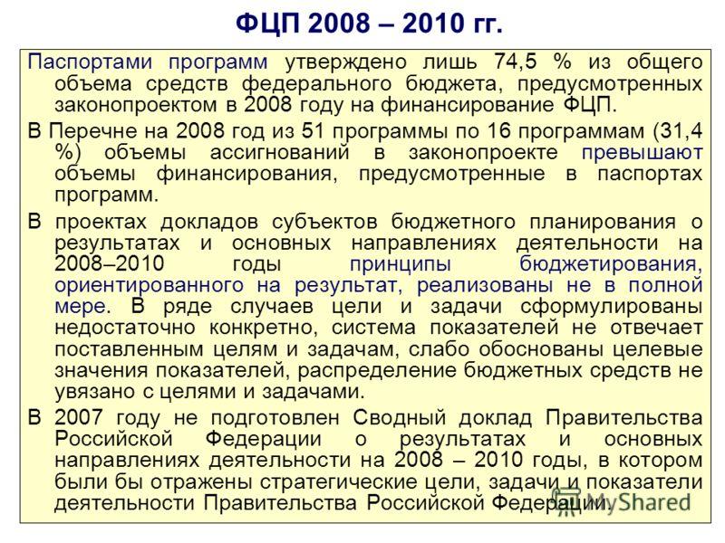 ФЦП 2008 – 2010 гг. Паспортами программ утверждено лишь 74,5 % из общего объема средств федерального бюджета, предусмотренных законопроектом в 2008 году на финансирование ФЦП. В Перечне на 2008 год из 51 программы по 16 программам (31,4 %) объемы асс