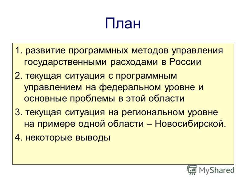 План 1. развитие программных методов управления государственными расходами в России 2. текущая ситуация с программным управлением на федеральном уровне и основные проблемы в этой области 3. текущая ситуация на региональном уровне на примере одной обл