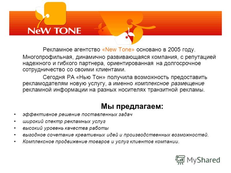 Рекламное агентство «New Tone» основано в 2005 году. Многопрофильная, динамично развивающаяся компания, с репутацией надежного и гибкого партнера, ориентированная на долгосрочное сотрудничество со своими клиентами. Сегодня РА «Нью Тон» получила возмо