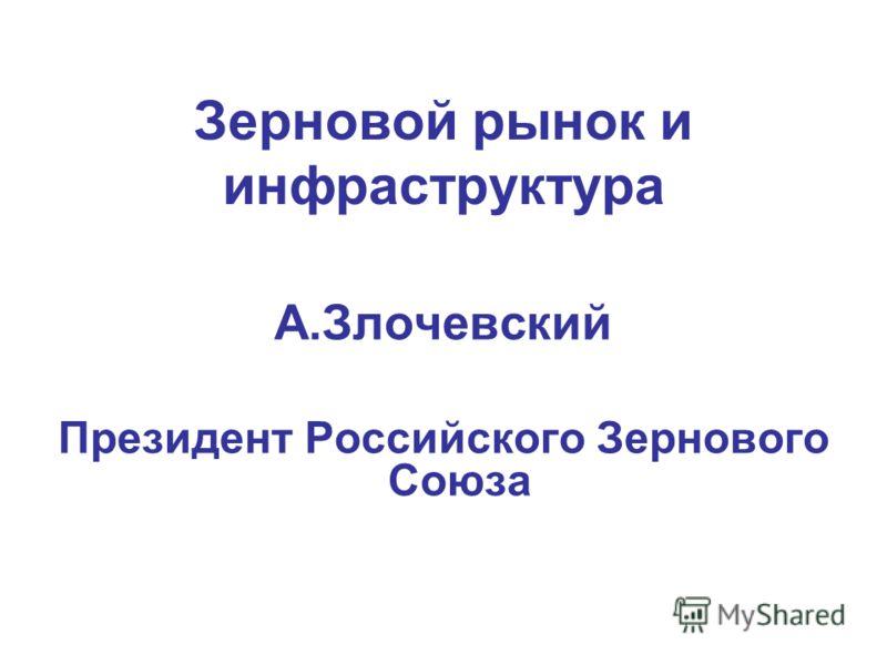 Зерновой рынок и инфраструктура А.Злочевский Президент Российского Зернового Союза