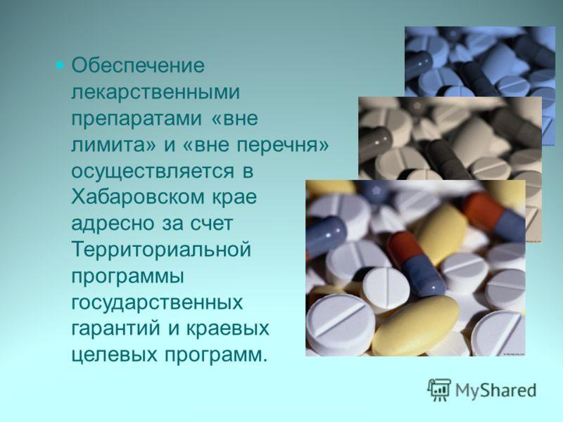 Обеспечение лекарственными препаратами «вне лимита» и «вне перечня» осуществляется в Хабаровском крае адресно за счет Территориальной программы государственных гарантий и краевых целевых программ.