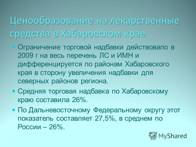 Ценообразование на лекарственные средства в Хабаровском крае Ограничение торговой надбавки действовало в 2009 г на весь перечень ЛС и ИМН и дифференцируется по районам Хабаровского края в сторону увеличения надбавки для северных районов региона. Сред